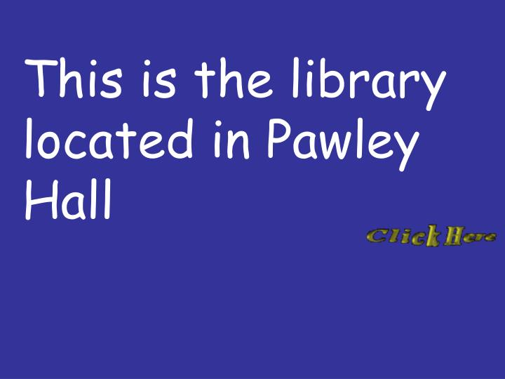 This is the library located in Pawley Hall