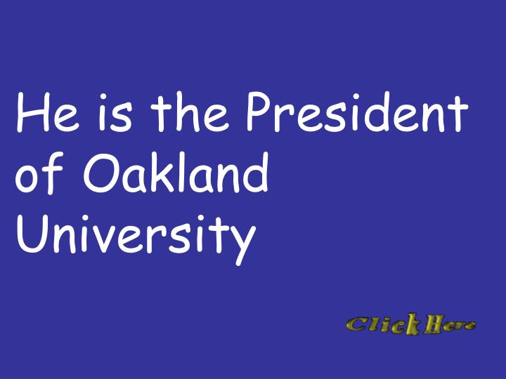 He is the President of Oakland University