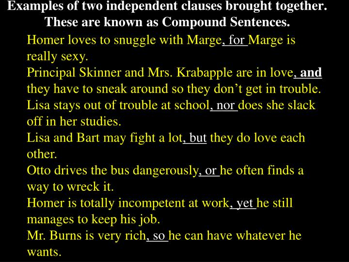 Examples of two independent clauses brought together.  These are known as Compound Sentences.