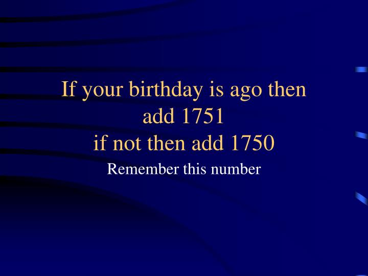 If your birthday is ago then