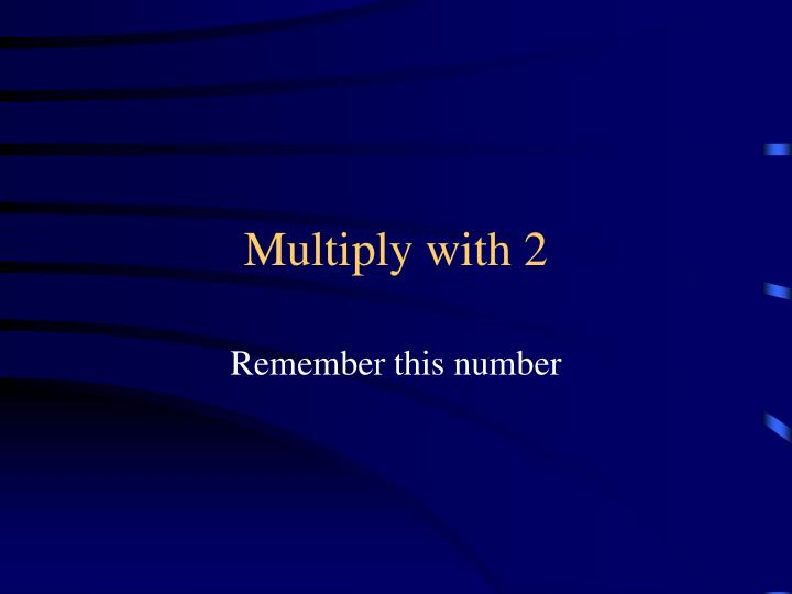 Multiply with 2
