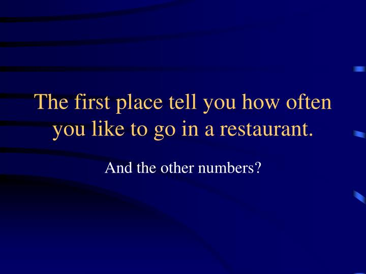 The first place tell you how often you like to go in a restaurant.