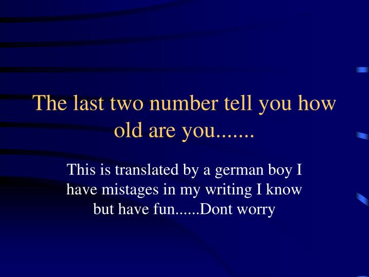 The last two number tell you how old are you.......