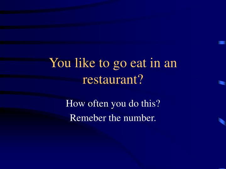 You like to go eat in an restaurant