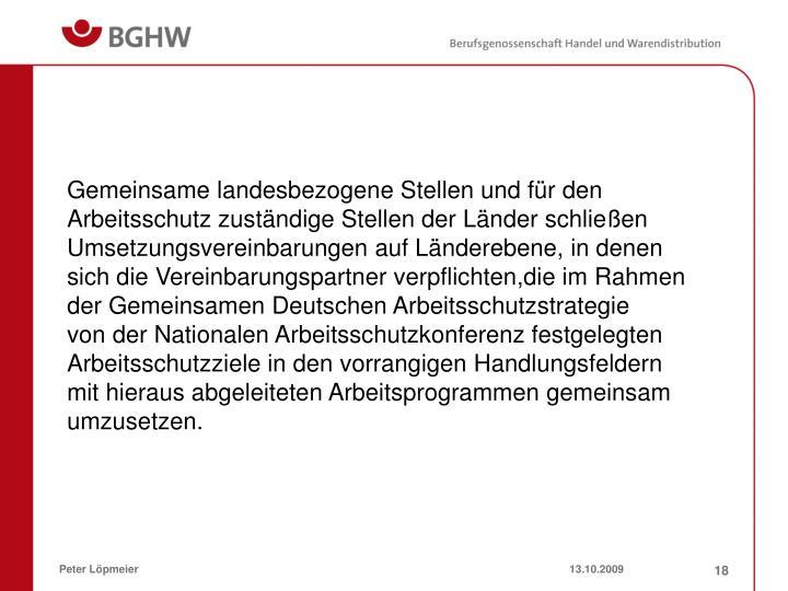Gemeinsame landesbezogene Stellen und für den Arbeitsschutz zuständige Stellen der Länder schließen Umsetzungsvereinbarungen auf Länderebene, in denen sich die Vereinbarungspartner verpflichten,die im Rahmen der Gemeinsamen Deutschen Arbeitsschutzstrategie
