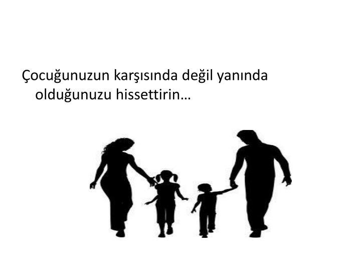 Çocuğunuzun karşısında değil yanında olduğunuzu hissettirin…