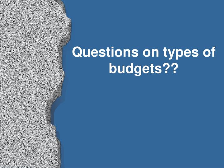 Questions on types of budgets??