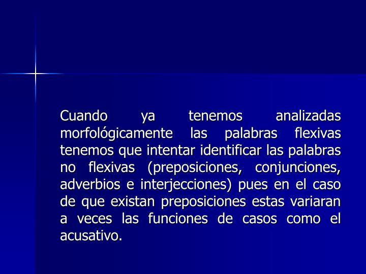 Cuando ya tenemos analizadas morfológicamente las palabras flexivas tenemos que intentar identificar las palabras no flexivas (preposiciones, conjunciones, adverbios e interjecciones) pues en el caso de que existan preposiciones estas variaran a veces las funciones de casos como el acusativo.