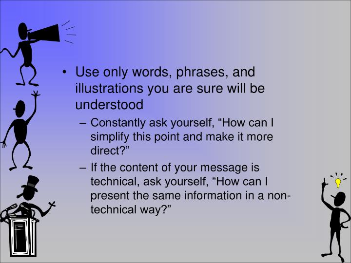 Use only words,phrases, and illustrations you are sure will be understood