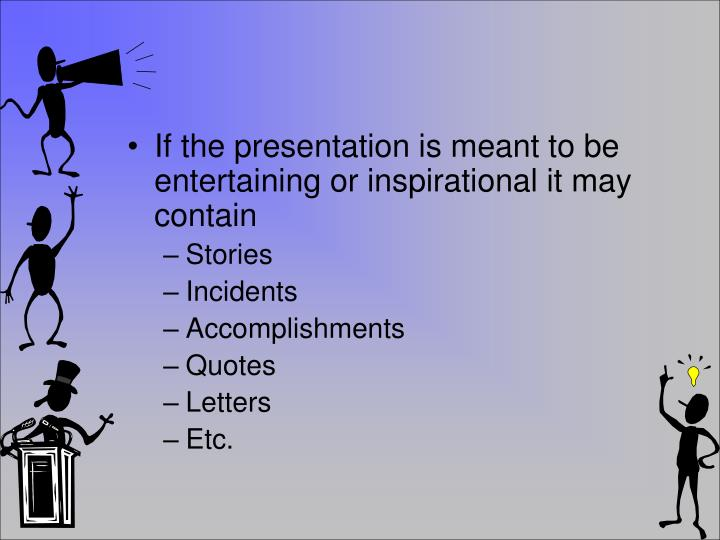 If the presentation is meant to be entertaining or inspirational it may contain