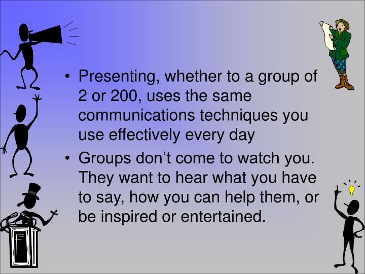 Presenting, whether to a group of 2 or 200, uses the same communications techniques you use effectively every day