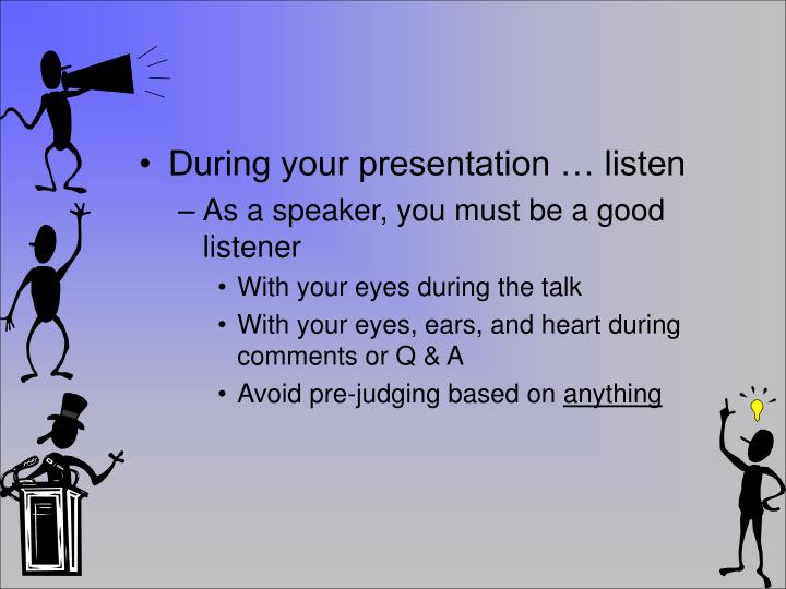 During your presentation … listen