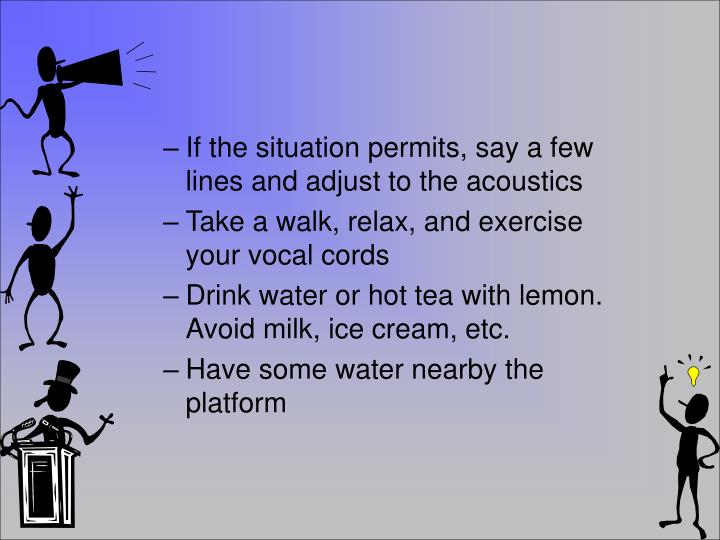 If the situation permits, say a few lines and adjust to the acoustics