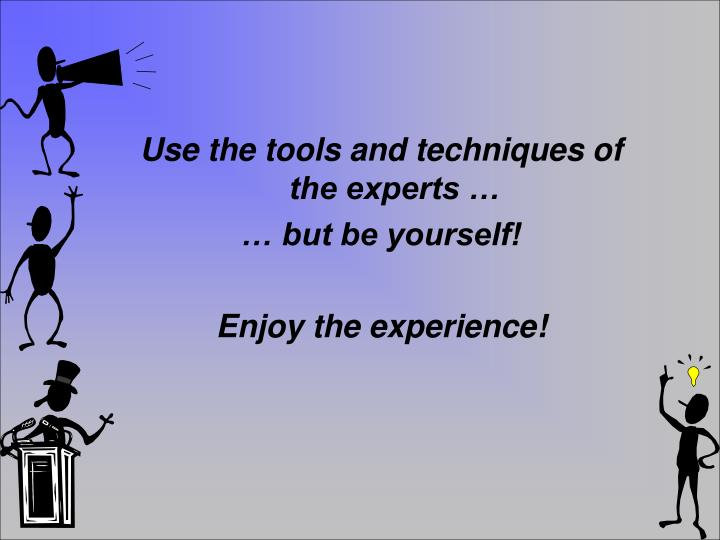 Use the tools and techniques of the experts …