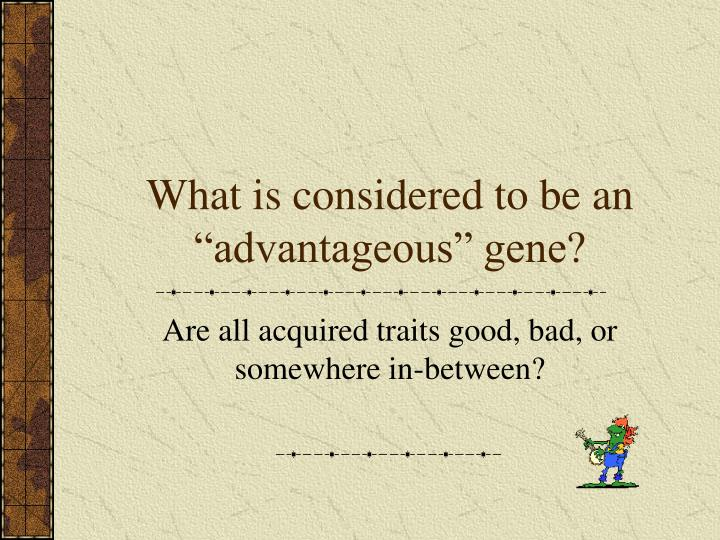 "What is considered to be an ""advantageous"" gene?"