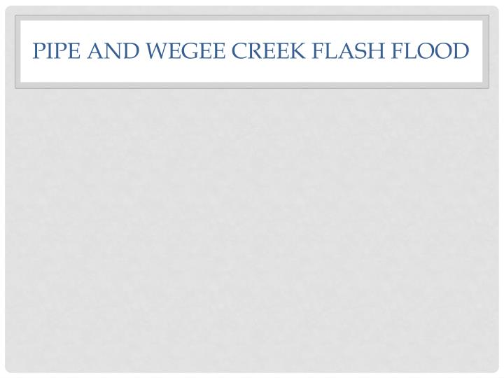 PIPE AND WEGEE CREEK FLASH FLOOD