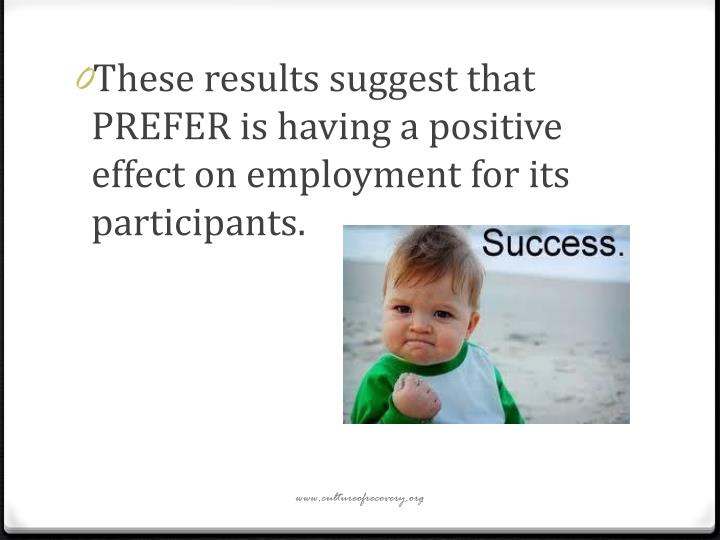These results suggest that PREFER is having a positive effect on employment for its participants.