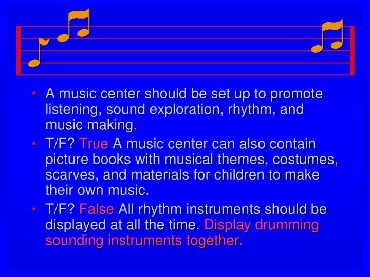 A music center should be set up to promote listening, sound exploration, rhythm, and music making.