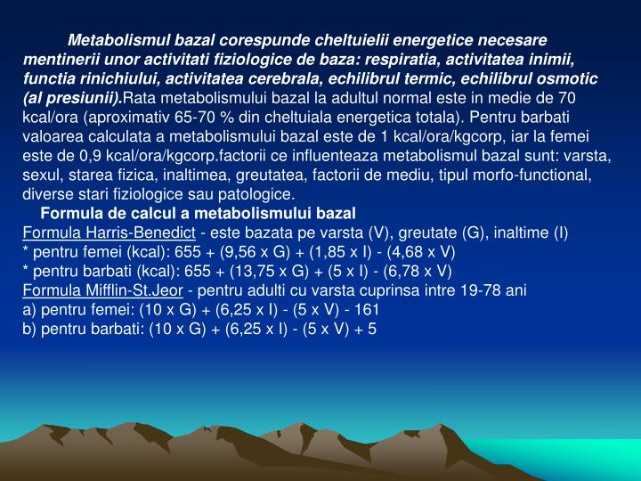 Metabolismul bazal corespunde cheltuielii energetice necesare mentinerii unor activitati fiziologice de baza: respiratia, activitatea inimii, functia rinichiului, activitatea cerebrala, echilibrul termic, echilibrul osmotic (al presiunii).