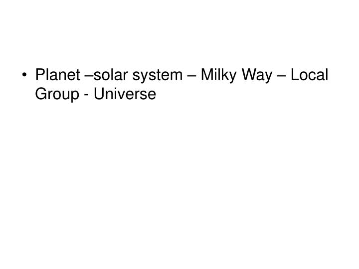 Planet –solar system – Milky Way – Local Group - Universe