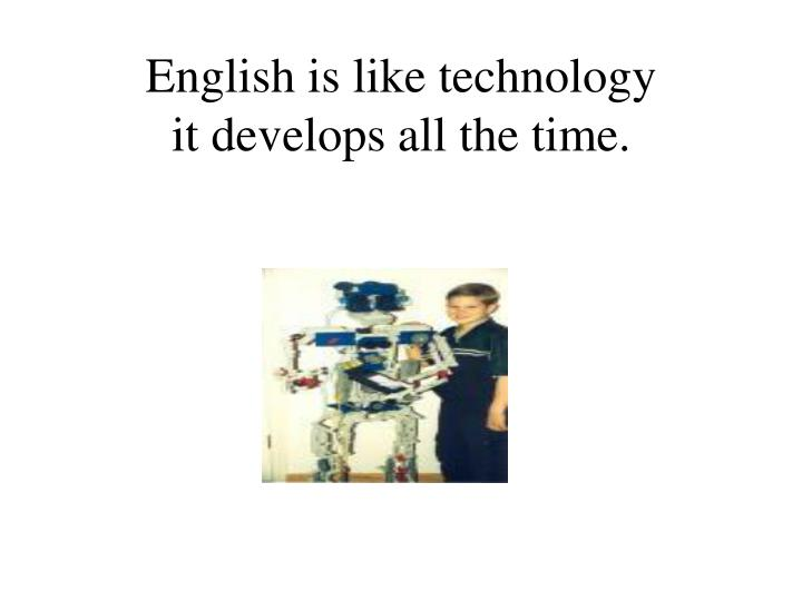 English is like technology it develops all the time
