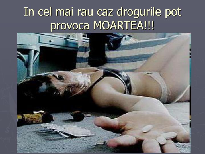 In cel mai rau caz drogurile pot provoca MOARTEA!!!
