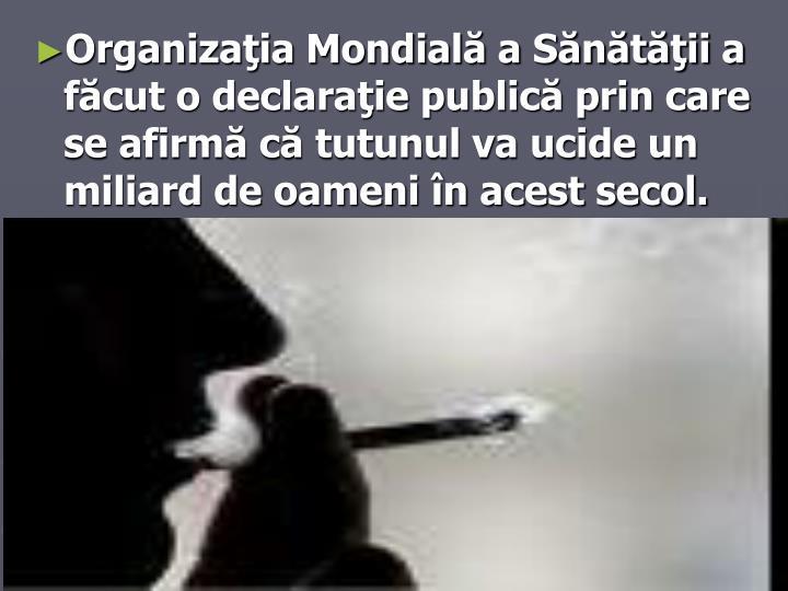 Organizaţia Mondială a Sănătăţii a făcut o declaraţie publică prin care se afirmă că tutunul va ucide un miliard de oameni în acest secol.