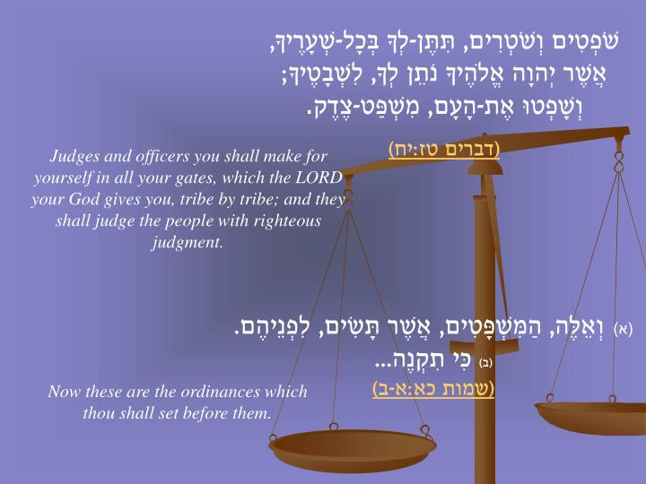 שֹׁפְטִים וְשֹׁטְרִים, תִּתֶּן-לְךָ בְּכָל-שְׁעָרֶיךָ, אֲשֶׁר יְהוָה אֱלֹהֶיךָ נֹתֵן לְךָ, לִשְׁבָטֶיךָ; וְשָׁפְטוּ אֶת-הָעָם, מִשְׁפַּט-צֶדֶק