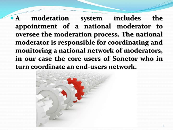 A moderation system includes the appointment of a national moderator to oversee the moderation process. The national moderator is responsible for coordinating and monitoring a national network of moderators, in our case the core users of