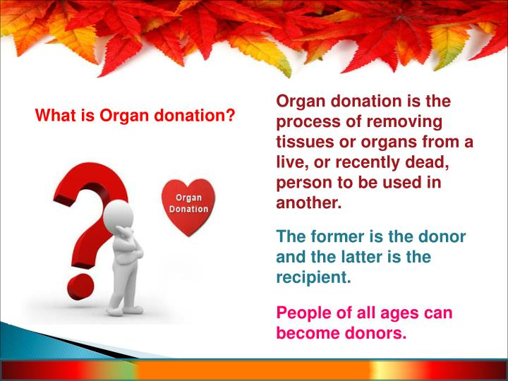 Organ donation is the process of removing tissues or organs from a live, or recently dead, person to be used in another.
