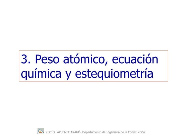 3. Peso atómico, ecuación química y estequiometría