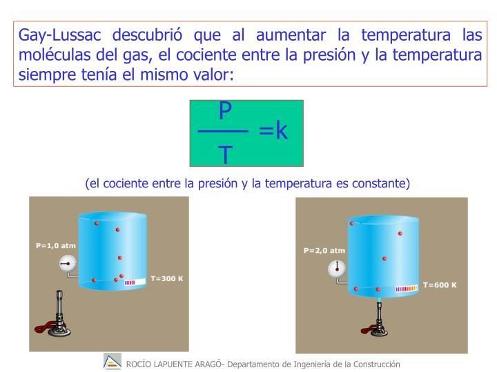 Gay-Lussac descubrió que al aumentar la temperatura las moléculas del gas, el cociente entre la presión y la temperatura siempre tenía el mismo valor: