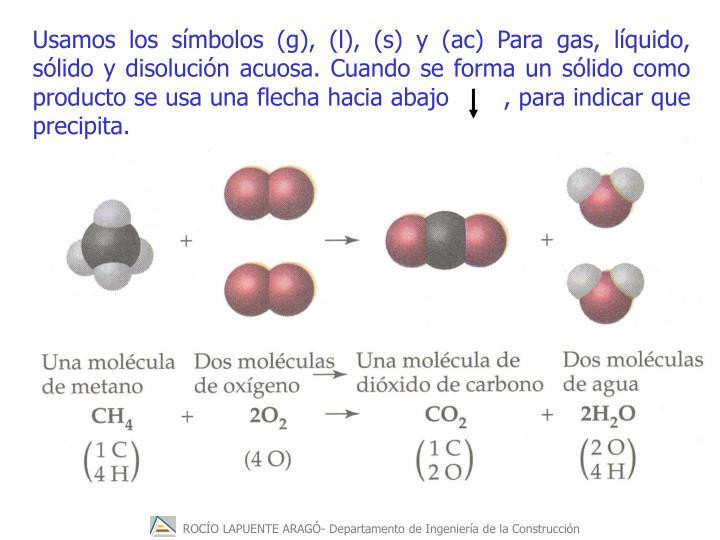 Usamos los símbolos (g), (l), (s) y (ac) Para gas, líquido, sólido y disolución acuosa. Cuando se forma un sólido como producto se usa una flecha hacia abajo       , para indicar que precipita.