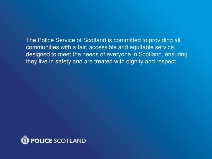 The Police Service of Scotland is committed to providing all communities with a fair, accessible and equitable service; designed to meet the needs of everyone in Scotland, ensuring they live in safety and are treated with dignity and respect.