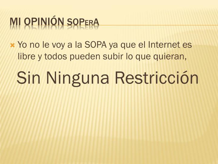 Yo no le voy a la SOPA ya que el Internet es libre y todos pueden subir lo que quieran,