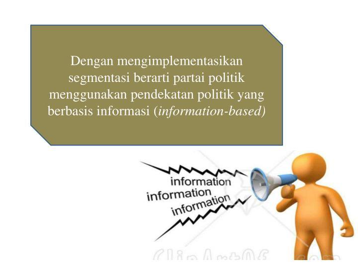 Dengan mengimplementasikan segmentasi berarti partai politik menggunakan pendekatan politik yang berbasis informasi (