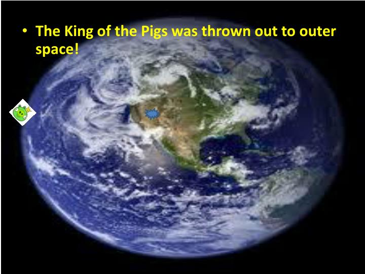 The King of the Pigs was thrown out to outer space