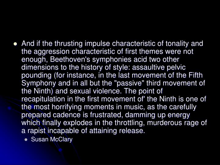 "And if the thrusting impulse characteristic of tonality and the aggression characteristic of first themes were not enough, Beethoven's symphonies acid two other dimensions to the history of style: assaultive pelvic pounding (for instance, in the last movement of the Fifth Symphony and in all but the ""passive"" third movement of the Ninth) and sexual violence. The point of recapitulation in the first movement of' the Ninth is one of the most horrifying moments in music, as the carefully  prepared cadence is frustrated, damming up energy which finally explodes in the throttling, murderous rage of a rapist incapable of attaining release."