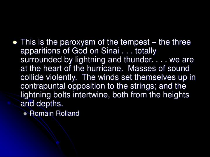 This is the paroxysm of the tempest – the three apparitions of God on Sinai . . . totally surrounded by lightning and thunder. . . . we are at the heart of the hurricane.  Masses of sound collide violently.  The winds set themselves up in contrapuntal opposition to the strings; and the lightning bolts intertwine, both from the heights and depths.