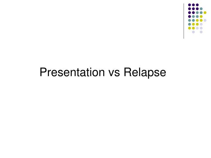 Presentation vs Relapse