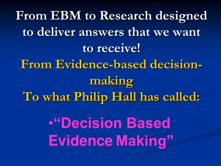 From EBM to Research designed to deliver answers that we want to receive!