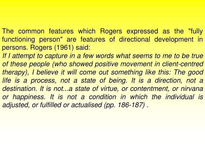 "The common features which Rogers expressed as the ""fully functioning person"" are features of directional development in persons. Rogers (1961) said:"