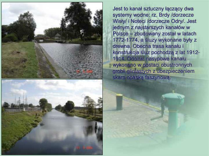 Jest to kanał sztuczny łączący dwa systemy wodne: rz. Brdy /dorzecze Wisły/ i Noteci /dorzecze Odry/. Jest jednym z najstarszych kanałów w Polsce – zbudowany został w latach 1772-1774, a śluzy wykonane były z drewna. Obecna trasa kanału i konstrukcja śluz pochodzą z lat 1912-1914. Odcinki nasypowe kanału wykonano w postaci obustronnych grobli gliniastych z ubezpieczeniem skarp opaską faszynową.