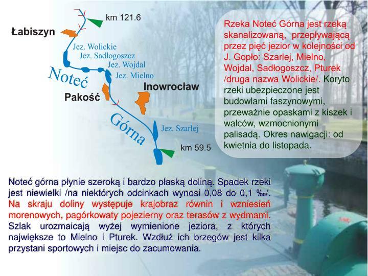 Rzeka Noteć Górna jest rzeką skanalizowaną,  przepływającą przez pięć jezior w kolejności od J. Gopło: Szarlej, Mielno, Wojdal, Sadłogoszcz, Pturek /druga nazwa Wolickie/.
