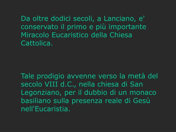 Da oltre dodici secoli, a Lanciano, e' conservato il primo e più importante Miracolo Eucaristico della Chiesa Cattolica.