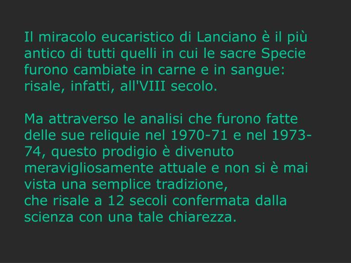 Il miracolo eucaristico di Lanciano è il più antico di tutti quelli in cui le sacre Specie furono cambiate in carne e in sangue: risale, infatti, all'VIII secolo.