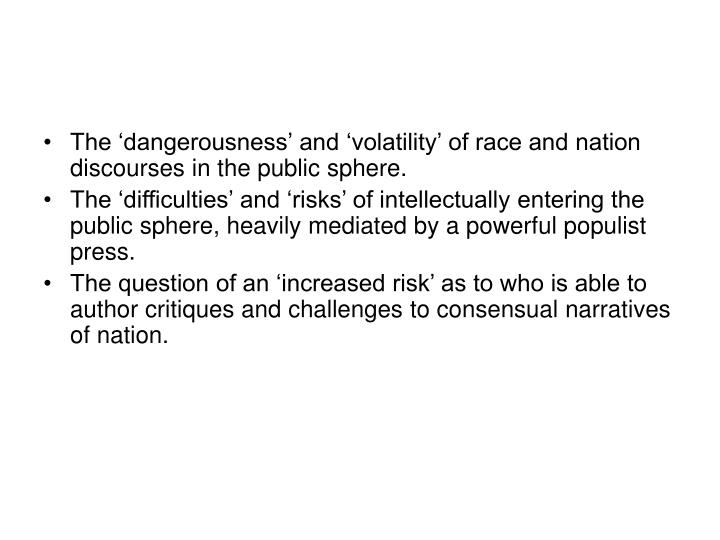 The 'dangerousness' and 'volatility' of race and nation discourses in the public sphere.
