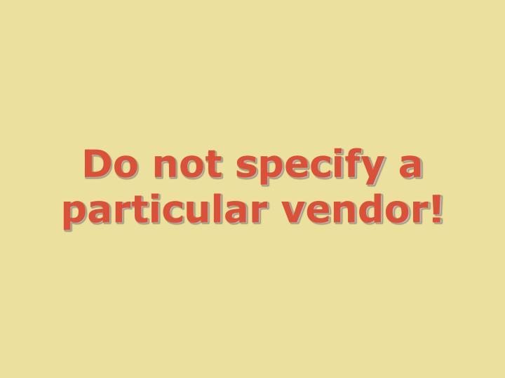 Do not specify a particular vendor!