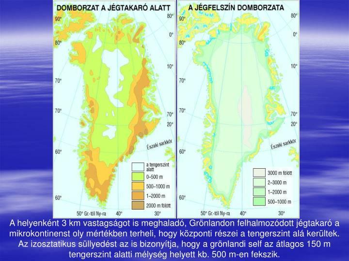 A helyenként 3 km vastagságot is meghaladó, Grönlandon felhalmozódott jégtakaró a mikrokontinenst oly mértékben terheli, hogy központi részei a tengerszint alá kerültek. Az izosztatikus süllyedést az is bizonyítja, hogy a grönlandi self az átlagos 150 m tengerszint alatti mélység helyett kb. 500 m-en fekszik.