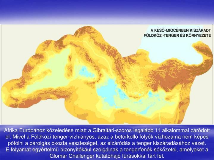 Afrika Európához közeledése miatt a Gibraltári-szoros legalább 11 alkalommal záródott el. Mivel a Földközi-tenger vízhiányos, azaz a betorkolló folyók vízhozama nem képes pótolni a párolgás okozta veszteséget, az elzáródás a tenger kiszáradásához vezet.